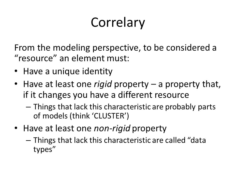 """Correlary From the modeling perspective, to be considered a """"resource"""" an element must: Have a unique identity Have at least one rigid property – a pr"""