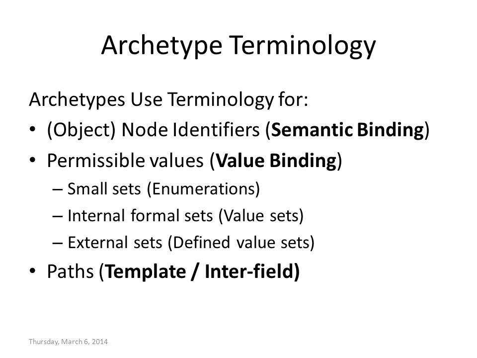 Archetype Terminology Archetypes Use Terminology for: (Object) Node Identifiers (Semantic Binding) Permissible values (Value Binding) – Small sets (Enumerations) – Internal formal sets (Value sets) – External sets (Defined value sets) Paths (Template / Inter-field) Thursday, March 6, 2014