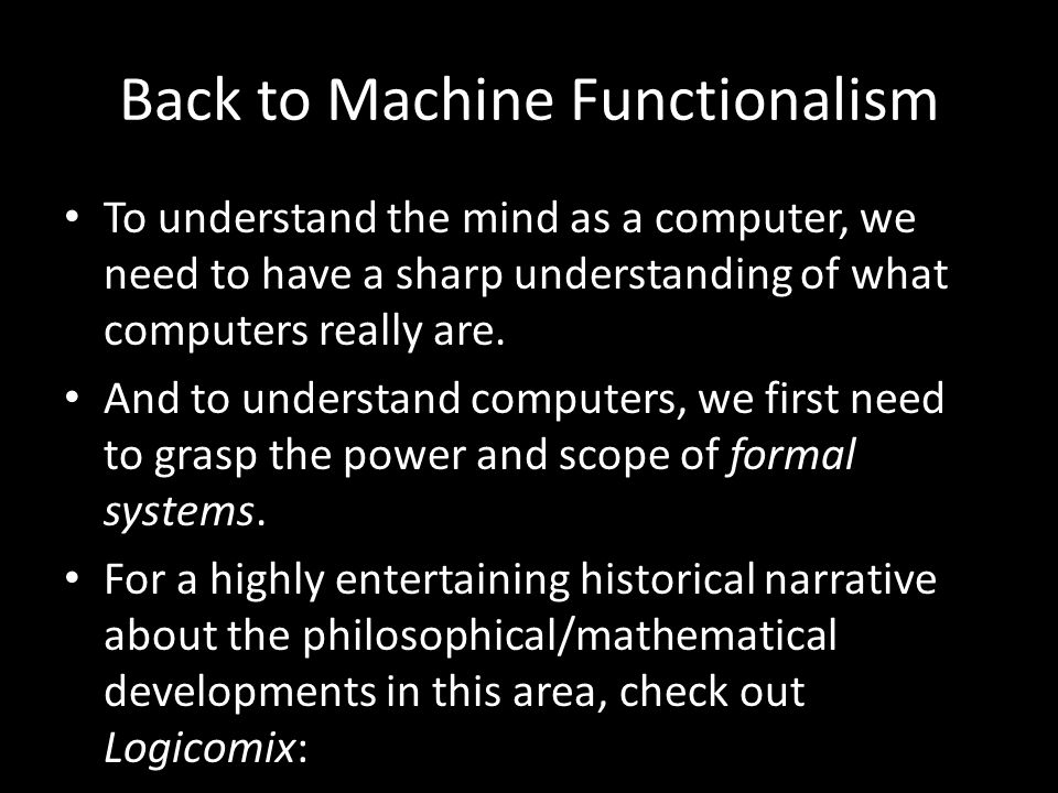 Back to Machine Functionalism To understand the mind as a computer, we need to have a sharp understanding of what computers really are.
