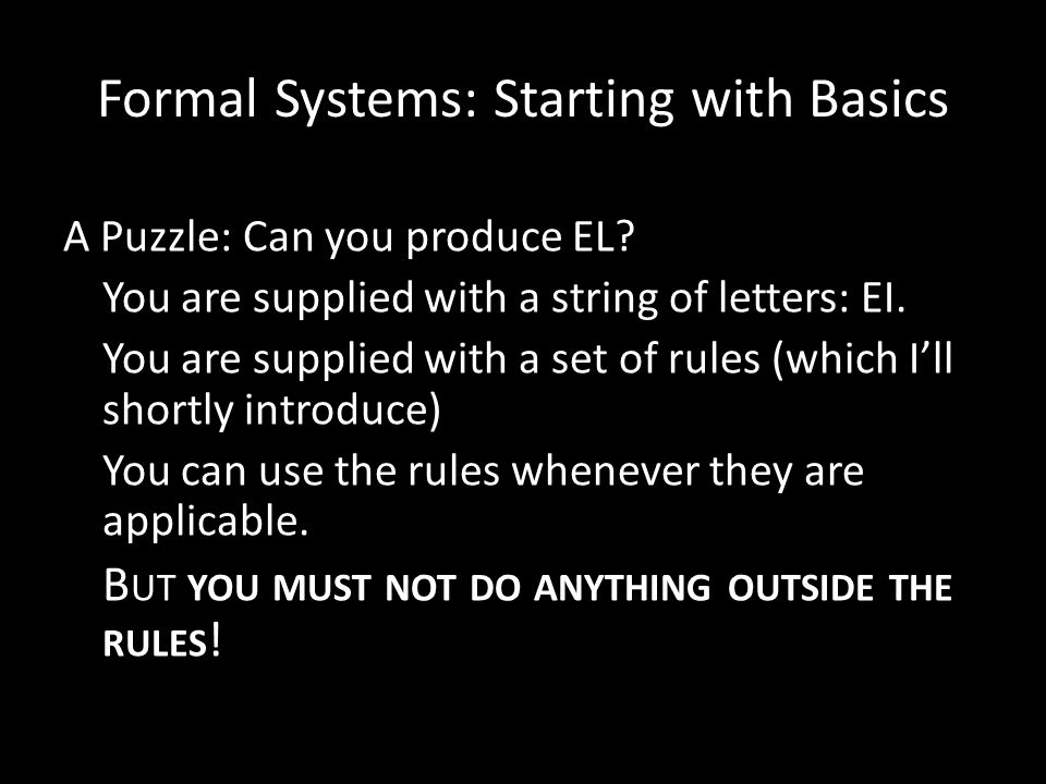 Formal Systems: Starting with Basics A Puzzle: Can you produce EL? You are supplied with a string of letters: EI. You are supplied with a set of rules