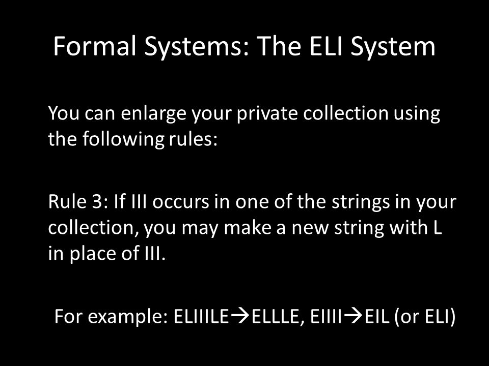 Formal Systems: The ELI System You can enlarge your private collection using the following rules: Rule 3: If III occurs in one of the strings in your collection, you may make a new string with L in place of III.