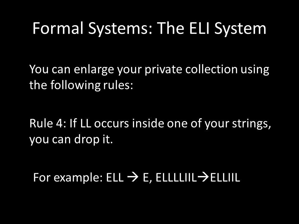 Formal Systems: The ELI System You can enlarge your private collection using the following rules: Rule 4: If LL occurs inside one of your strings, you