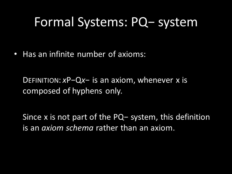 Formal Systems: PQ− system Has an infinite number of axioms: D EFINITION : xP−Qx− is an axiom, whenever x is composed of hyphens only. Since x is not