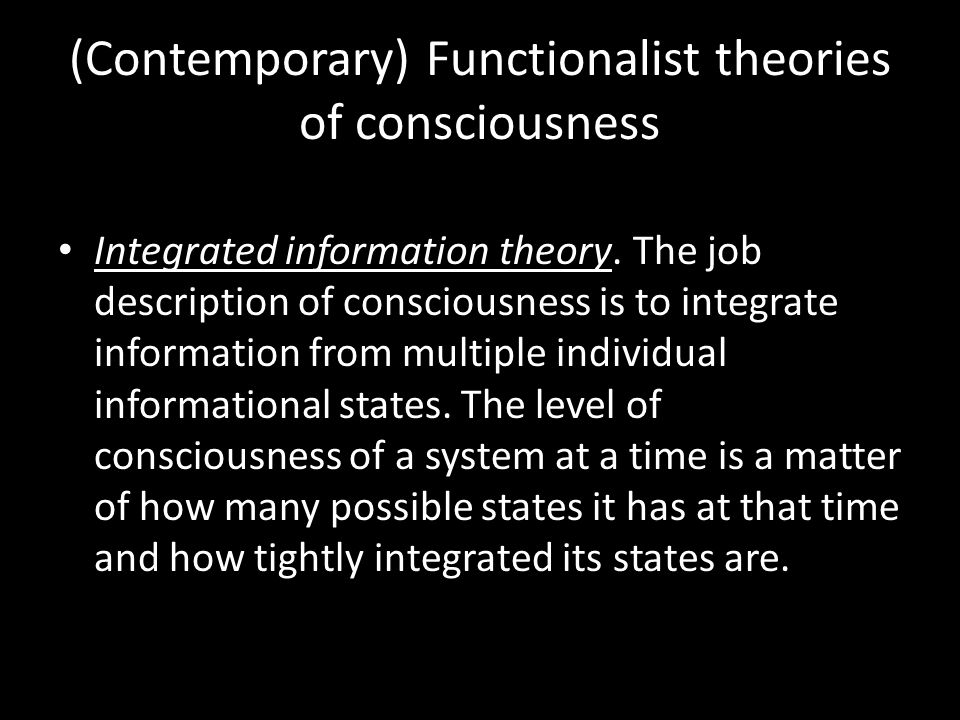 (Contemporary) Functionalist theories of consciousness Integrated information theory.