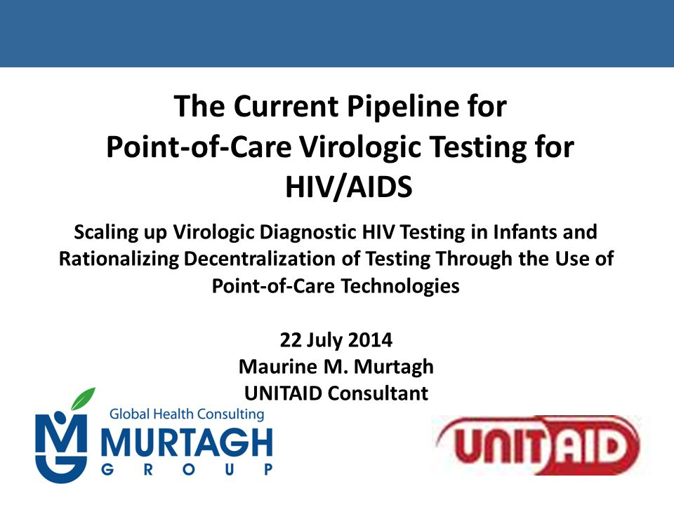The Current Pipeline for Point-of-Care Virologic Testing for HIV/AIDS Scaling up Virologic Diagnostic HIV Testing in Infants and Rationalizing Decentralization of Testing Through the Use of Point-of-Care Technologies 22 July 2014 Maurine M.