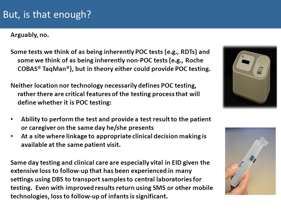 For example, the SAMBA I platform from Diagnostics for the Real World will offer both a viral load and an EID assay.