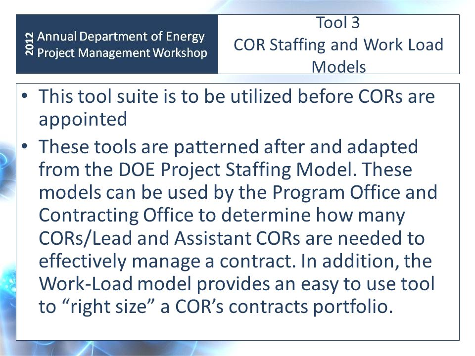 Tool 3 COR Staffing and Work Load Models This tool suite is to be utilized before CORs are appointed These tools are patterned after and adapted from the DOE Project Staffing Model.