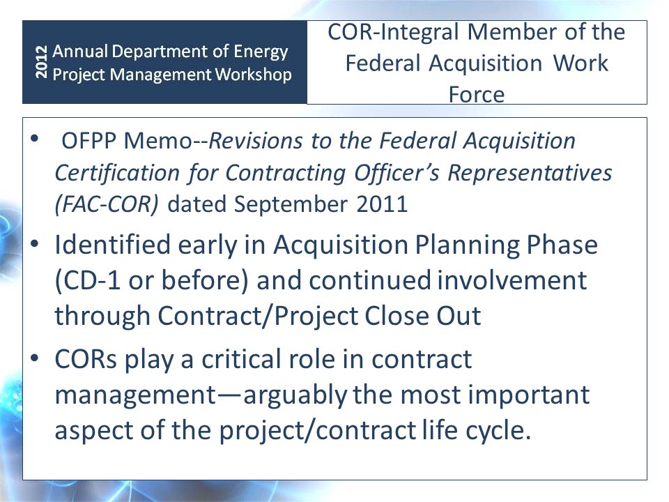 COR Issues CO-COR roles and responsibilities not clearly defined (Dep Sec Summit December 2010) Certification requirements burdensome (Field Management Council, 2011) No clear department wide nomination, certification, and appointment process 1 COR appointed to huge and complex contracts COR appointed to as many as 20 contracts at one time Technical Monitors acting as CORs