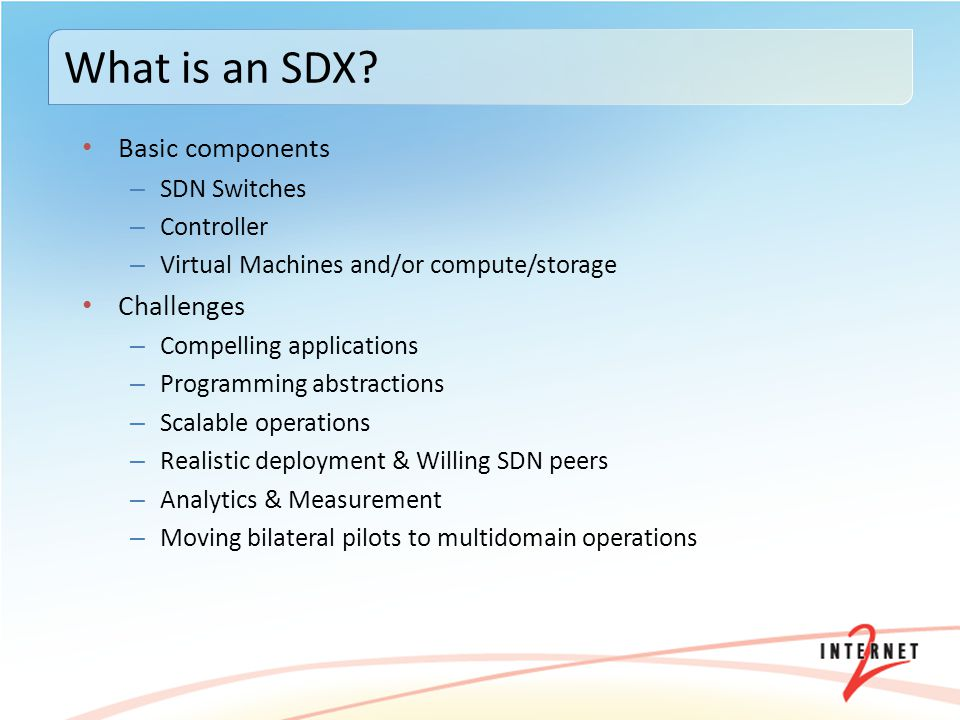 Basic components – SDN Switches – Controller – Virtual Machines and/or compute/storage Challenges – Compelling applications – Programming abstractions – Scalable operations – Realistic deployment & Willing SDN peers – Analytics & Measurement – Moving bilateral pilots to multidomain operations What is an SDX