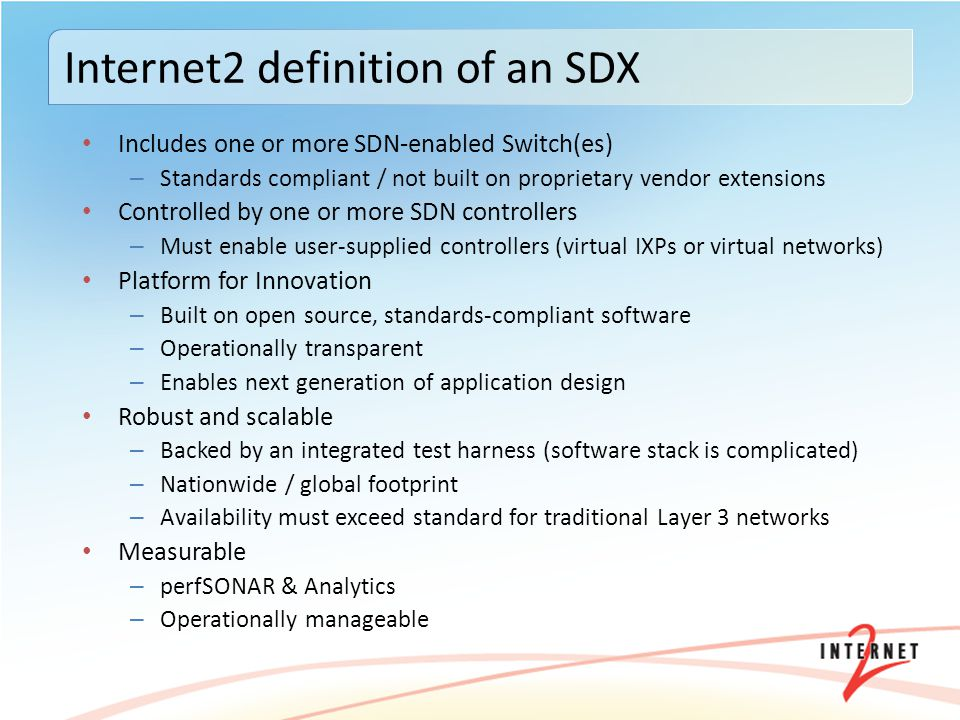 Includes one or more SDN-enabled Switch(es) – Standards compliant / not built on proprietary vendor extensions Controlled by one or more SDN controllers – Must enable user-supplied controllers (virtual IXPs or virtual networks) Platform for Innovation – Built on open source, standards-compliant software – Operationally transparent – Enables next generation of application design Robust and scalable – Backed by an integrated test harness (software stack is complicated) – Nationwide / global footprint – Availability must exceed standard for traditional Layer 3 networks Measurable – perfSONAR & Analytics – Operationally manageable Internet2 definition of an SDX