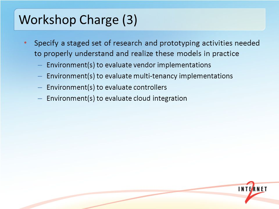 Specify a staged set of research and prototyping activities needed to properly understand and realize these models in practice – Environment(s) to evaluate vendor implementations – Environment(s) to evaluate multi-tenancy implementations – Environment(s) to evaluate controllers – Environment(s) to evaluate cloud integration Workshop Charge (3)