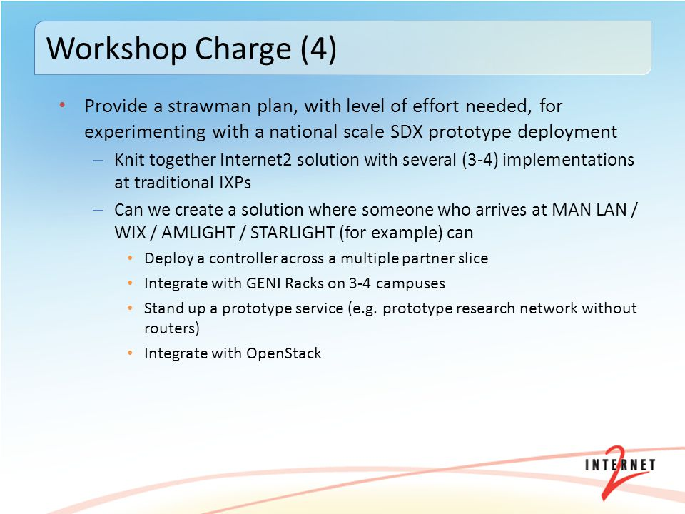 Provide a strawman plan, with level of effort needed, for experimenting with a national scale SDX prototype deployment – Knit together Internet2 solution with several (3-4) implementations at traditional IXPs – Can we create a solution where someone who arrives at MAN LAN / WIX / AMLIGHT / STARLIGHT (for example) can Deploy a controller across a multiple partner slice Integrate with GENI Racks on 3-4 campuses Stand up a prototype service (e.g.