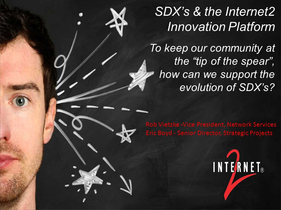 Title or Title Event/Date Presenter, PresenterTitle, Internet2 SDX's & the Internet2 Innovation Platform To keep our community at the tip of the spear , how can we support the evolution of SDX's.