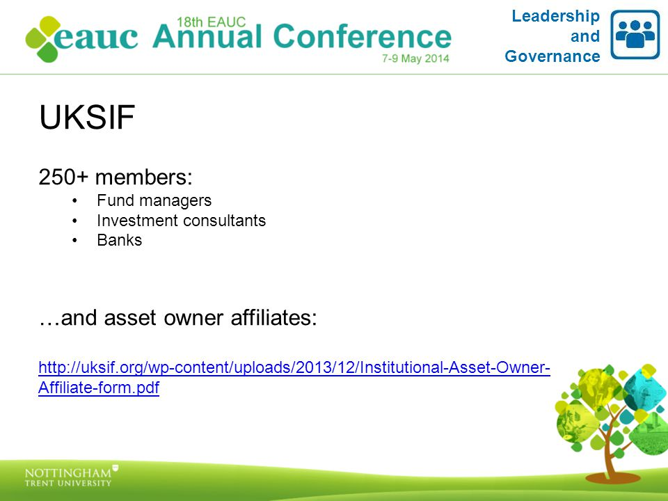 UKSIF 250+ members: Fund managers Investment consultants Banks …and asset owner affiliates: http://uksif.org/wp-content/uploads/2013/12/Institutional-Asset-Owner- Affiliate-form.pdf Leadership and Governance
