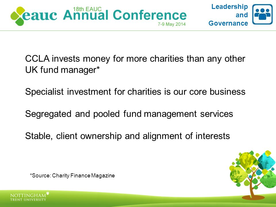 Leadership and Governance CCLA invests money for more charities than any other UK fund manager* Specialist investment for charities is our core business Segregated and pooled fund management services Stable, client ownership and alignment of interests *Source: Charity Finance Magazine