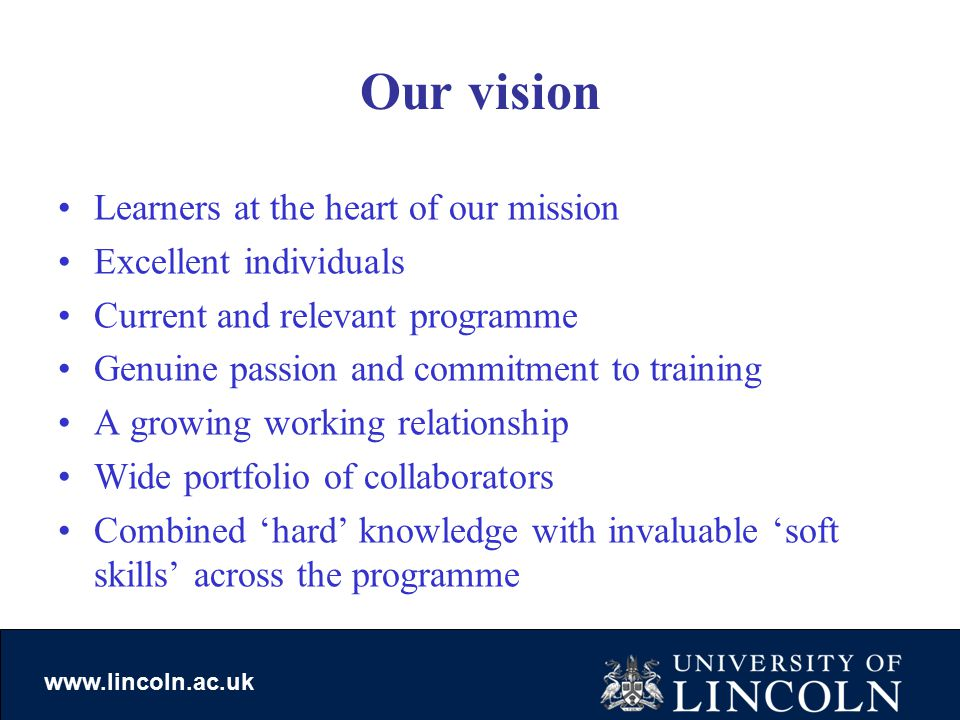 www.lincoln.ac.uk Our vision Learners at the heart of our mission Excellent individuals Current and relevant programme Genuine passion and commitment to training A growing working relationship Wide portfolio of collaborators Combined 'hard' knowledge with invaluable 'soft skills' across the programme