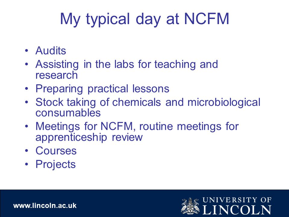 www.lincoln.ac.uk My typical day at NCFM Audits Assisting in the labs for teaching and research Preparing practical lessons Stock taking of chemicals and microbiological consumables Meetings for NCFM, routine meetings for apprenticeship review Courses Projects