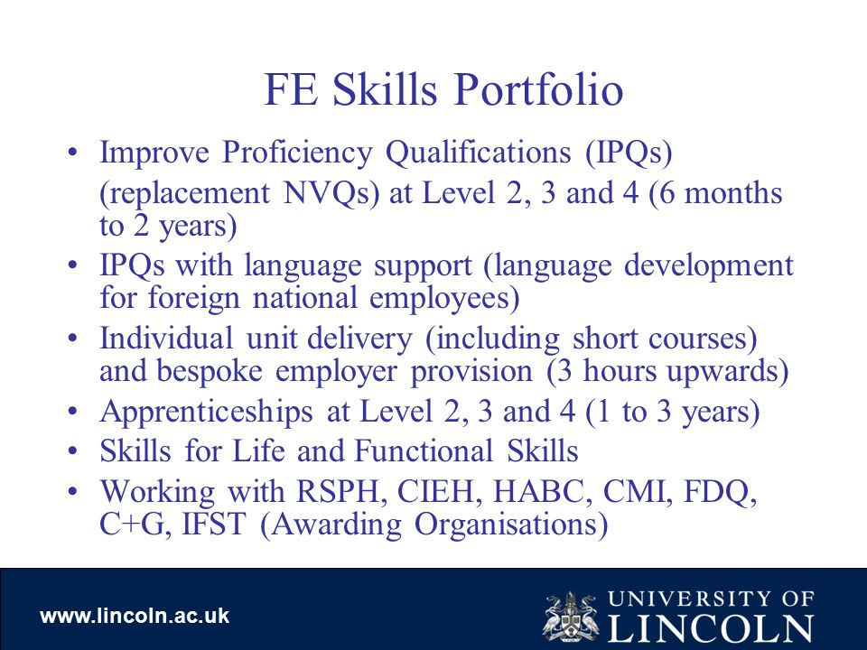 www.lincoln.ac.uk FE Skills Portfolio Improve Proficiency Qualifications (IPQs) (replacement NVQs) at Level 2, 3 and 4 (6 months to 2 years) IPQs with language support (language development for foreign national employees) Individual unit delivery (including short courses) and bespoke employer provision (3 hours upwards) Apprenticeships at Level 2, 3 and 4 (1 to 3 years) Skills for Life and Functional Skills Working with RSPH, CIEH, HABC, CMI, FDQ, C+G, IFST (Awarding Organisations)