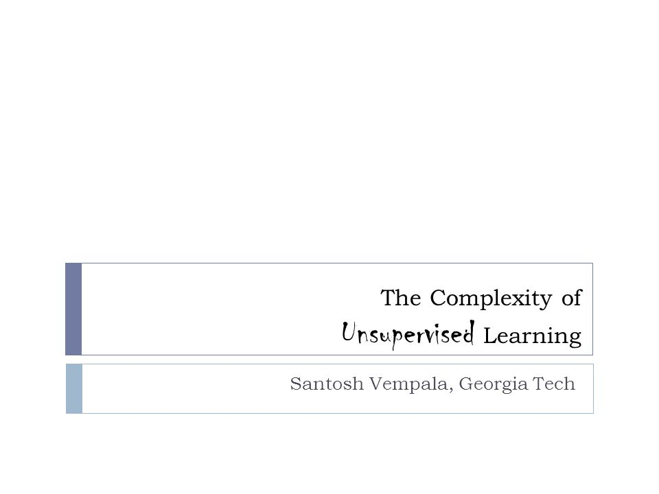 The Complexity of Unsupervised Learning Santosh Vempala, Georgia Tech