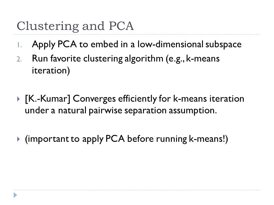 Clustering and PCA 1. Apply PCA to embed in a low-dimensional subspace 2. Run favorite clustering algorithm (e.g., k-means iteration)  [K.-Kumar] Con