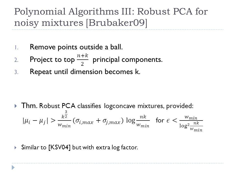 Polynomial Algorithms III: Robust PCA for noisy mixtures [Brubaker09]
