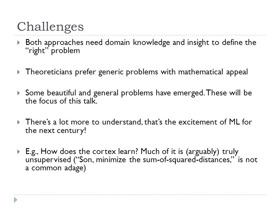 Challenges  Both approaches need domain knowledge and insight to define the right problem  Theoreticians prefer generic problems with mathematical appeal  Some beautiful and general problems have emerged.