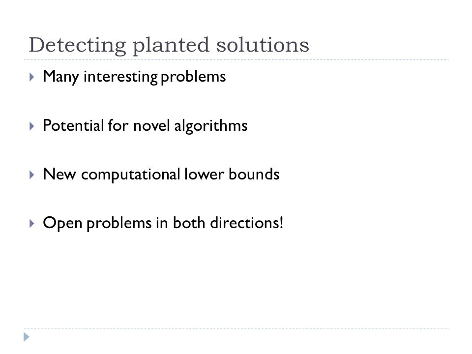 Detecting planted solutions  Many interesting problems  Potential for novel algorithms  New computational lower bounds  Open problems in both directions!