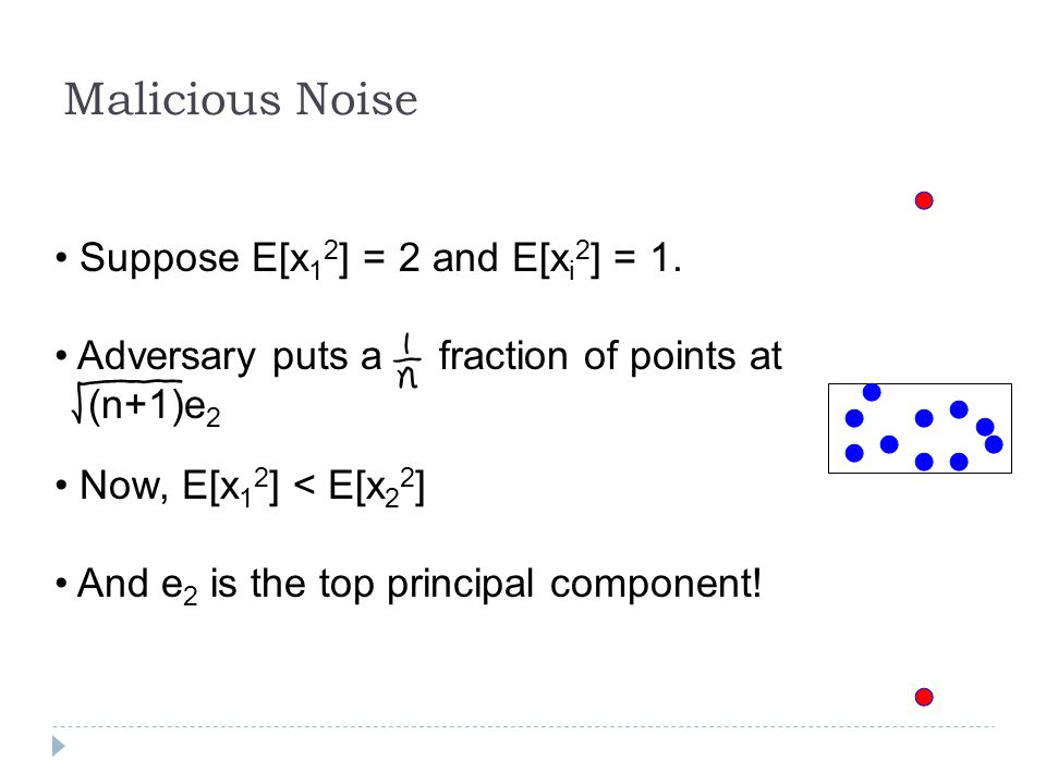 Malicious Noise Suppose E[x 1 2 ] = 2 and E[x i 2 ] = 1. Adversary puts a fraction of points at (n+1)e 2 Now, E[x 1 2 ] < E[x 2 2 ] And e 2 is the top