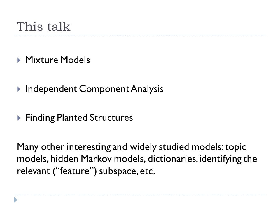 This talk  Mixture Models  Independent Component Analysis  Finding Planted Structures Many other interesting and widely studied models: topic models, hidden Markov models, dictionaries, identifying the relevant ( feature ) subspace, etc.