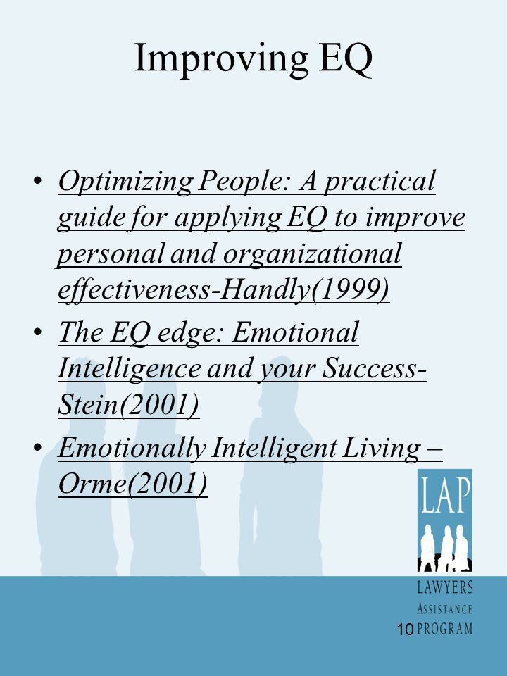 Improving EQ Optimizing People: A practical guide for applying EQ to improve personal and organizational effectiveness-Handly(1999) The EQ edge: Emotional Intelligence and your Success- Stein(2001) Emotionally Intelligent Living – Orme(2001) 10