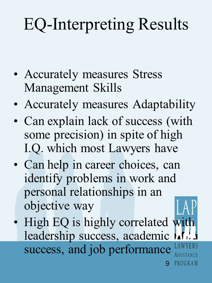 EQ-Interpreting Results Accurately measures Stress Management Skills Accurately measures Adaptability Can explain lack of success (with some precision) in spite of high I.Q.