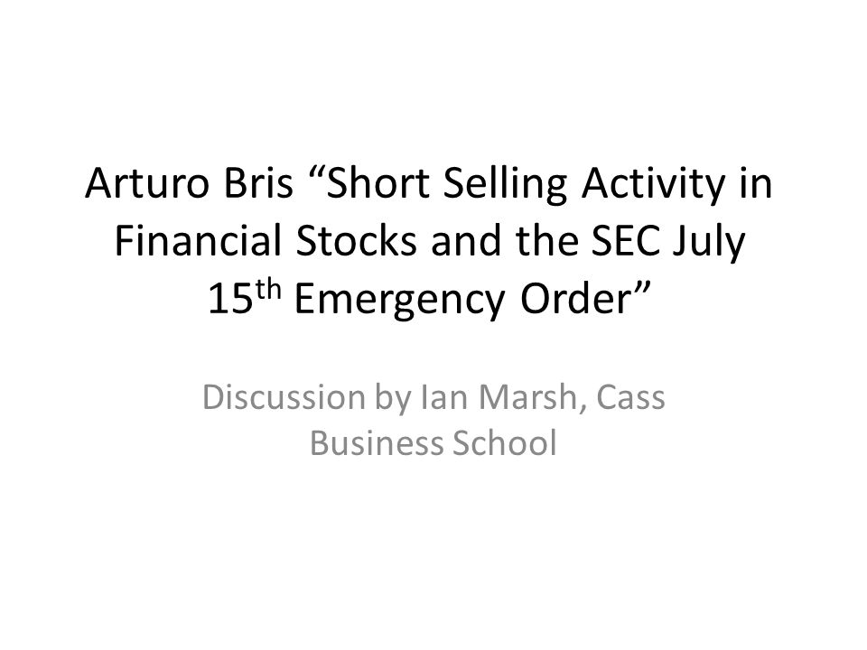 Arturo Bris Short Selling Activity in Financial Stocks and the SEC July 15 th Emergency Order Discussion by Ian Marsh, Cass Business School