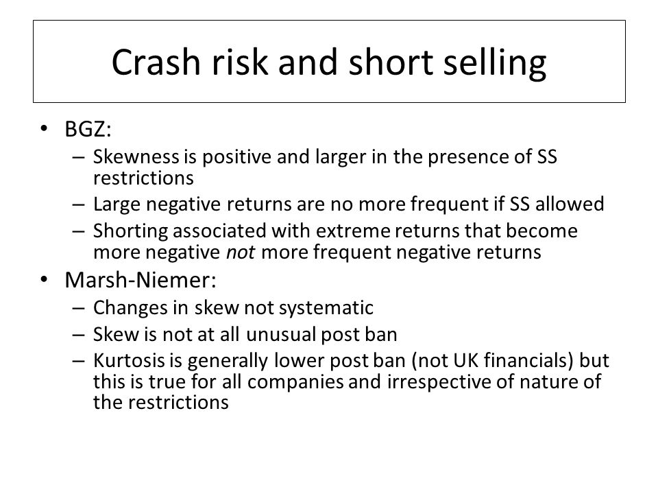 Crash risk and short selling BGZ: – Skewness is positive and larger in the presence of SS restrictions – Large negative returns are no more frequent if SS allowed – Shorting associated with extreme returns that become more negative not more frequent negative returns Marsh-Niemer: – Changes in skew not systematic – Skew is not at all unusual post ban – Kurtosis is generally lower post ban (not UK financials) but this is true for all companies and irrespective of nature of the restrictions