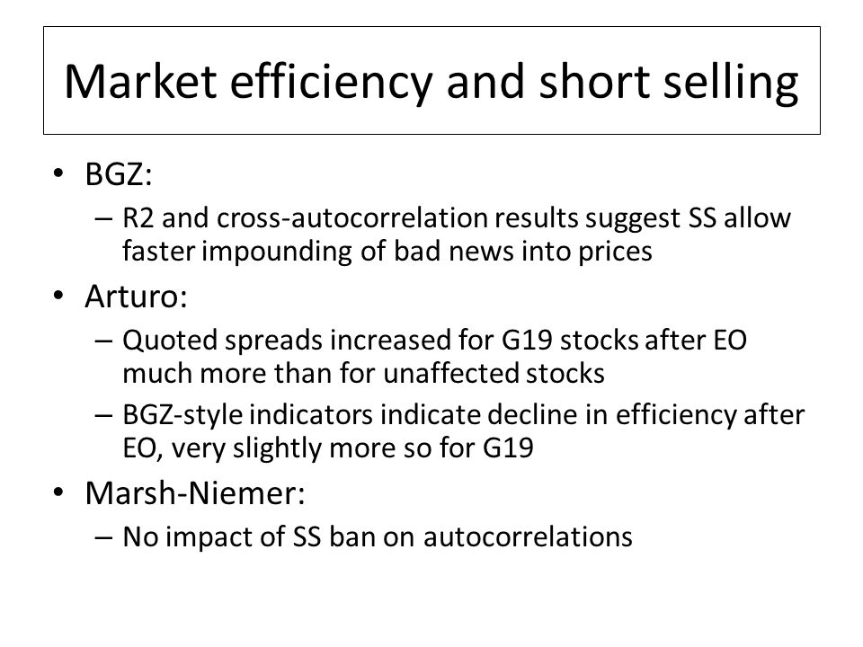 Market efficiency and short selling BGZ: – R2 and cross-autocorrelation results suggest SS allow faster impounding of bad news into prices Arturo: – Quoted spreads increased for G19 stocks after EO much more than for unaffected stocks – BGZ-style indicators indicate decline in efficiency after EO, very slightly more so for G19 Marsh-Niemer: – No impact of SS ban on autocorrelations
