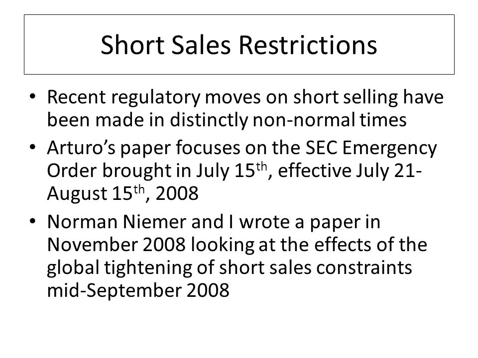 Short Sales Restrictions Recent regulatory moves on short selling have been made in distinctly non-normal times Arturo's paper focuses on the SEC Emergency Order brought in July 15 th, effective July 21- August 15 th, 2008 Norman Niemer and I wrote a paper in November 2008 looking at the effects of the global tightening of short sales constraints mid-September 2008