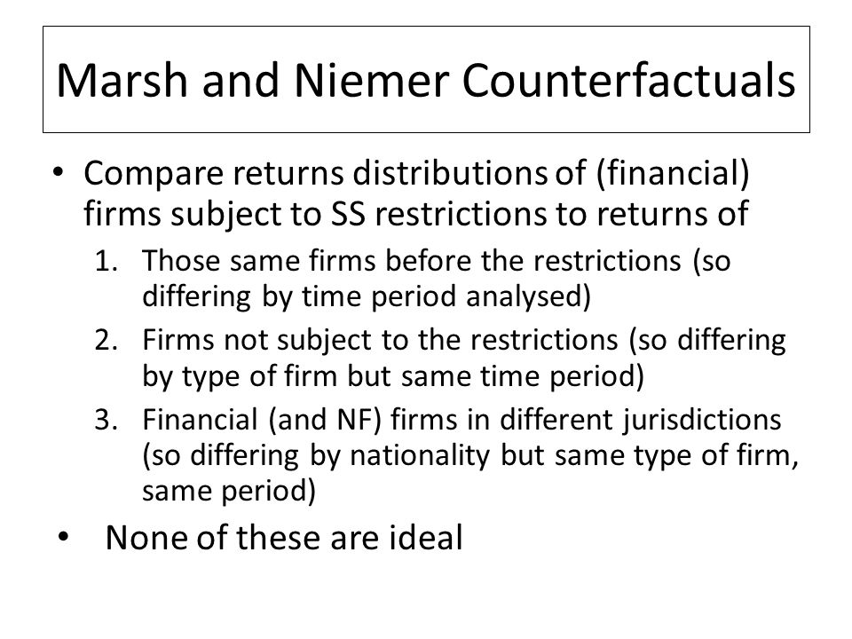 Marsh and Niemer Counterfactuals Compare returns distributions of (financial) firms subject to SS restrictions to returns of 1.Those same firms before the restrictions (so differing by time period analysed) 2.Firms not subject to the restrictions (so differing by type of firm but same time period) 3.Financial (and NF) firms in different jurisdictions (so differing by nationality but same type of firm, same period) None of these are ideal