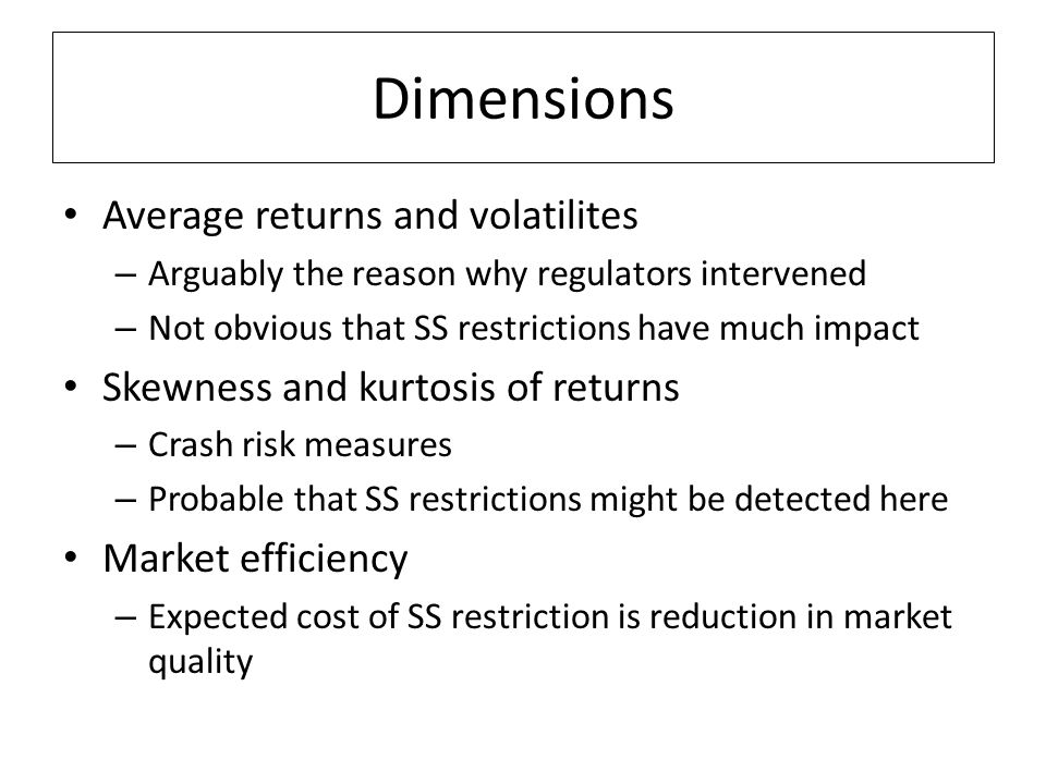 Dimensions Average returns and volatilites – Arguably the reason why regulators intervened – Not obvious that SS restrictions have much impact Skewness and kurtosis of returns – Crash risk measures – Probable that SS restrictions might be detected here Market efficiency – Expected cost of SS restriction is reduction in market quality