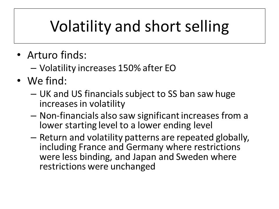 Volatility and short selling Arturo finds: – Volatility increases 150% after EO We find: – UK and US financials subject to SS ban saw huge increases in volatility – Non-financials also saw significant increases from a lower starting level to a lower ending level – Return and volatility patterns are repeated globally, including France and Germany where restrictions were less binding, and Japan and Sweden where restrictions were unchanged