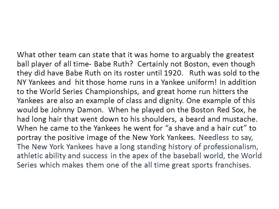What other team can state that it was home to arguably the greatest ball player of all time- Babe Ruth.
