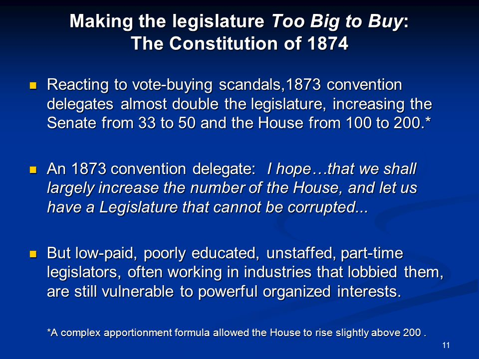 Making the legislature Too Big to Buy: The Constitution of 1874 Reacting to vote-buying scandals,1873 convention delegates almost double the legislature, increasing the Senate from 33 to 50 and the House from 100 to 200.* Reacting to vote-buying scandals,1873 convention delegates almost double the legislature, increasing the Senate from 33 to 50 and the House from 100 to 200.* An 1873 convention delegate: I hope…that we shall largely increase the number of the House, and let us have a Legislature that cannot be corrupted...