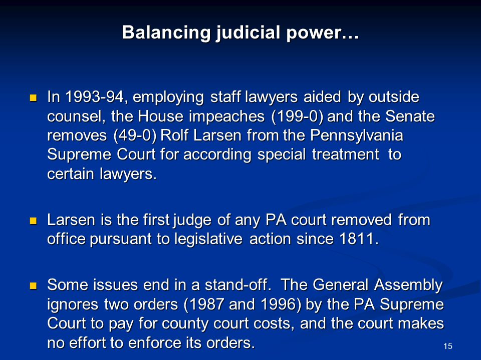 Balancing judicial power… In 1993-94, employing staff lawyers aided by outside counsel, the House impeaches (199-0) and the Senate removes (49-0) Rolf Larsen from the Pennsylvania Supreme Court for according special treatment to certain lawyers.