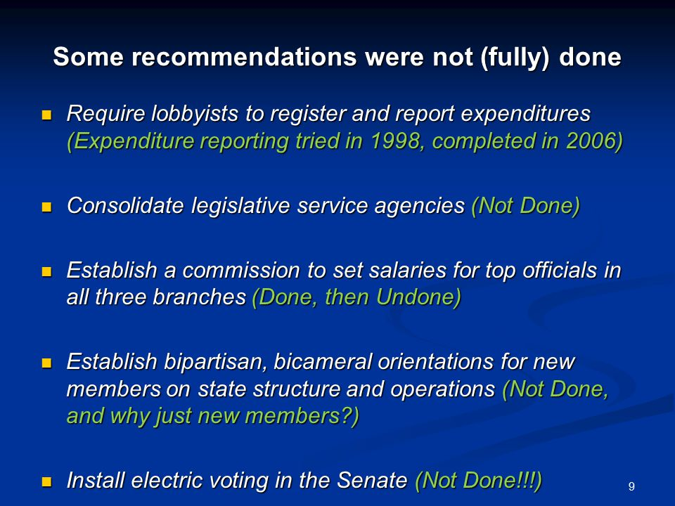 Some recommendations were not (fully) done Require lobbyists to register and report expenditures (Expenditure reporting tried in 1998, completed in 2006) Require lobbyists to register and report expenditures (Expenditure reporting tried in 1998, completed in 2006) Consolidate legislative service agencies (Not Done) Consolidate legislative service agencies (Not Done) Establish a commission to set salaries for top officials in all three branches (Done, then Undone) Establish a commission to set salaries for top officials in all three branches (Done, then Undone) Establish bipartisan, bicameral orientations for new members on state structure and operations (Not Done, and why just new members ) Establish bipartisan, bicameral orientations for new members on state structure and operations (Not Done, and why just new members ) Install electric voting in the Senate (Not Done!!!) Install electric voting in the Senate (Not Done!!!) 9