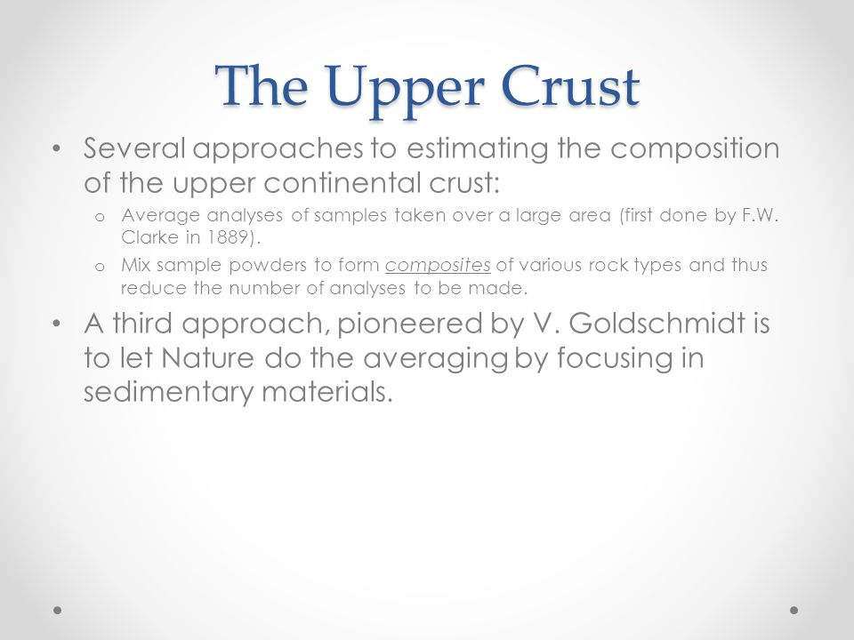 The Upper Crust Several approaches to estimating the composition of the upper continental crust: o Average analyses of samples taken over a large area (first done by F.W.