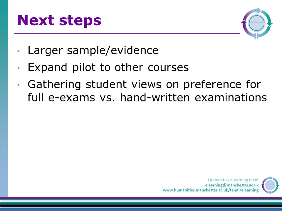 Next steps Larger sample/evidence Expand pilot to other courses Gathering student views on preference for full e-exams vs.