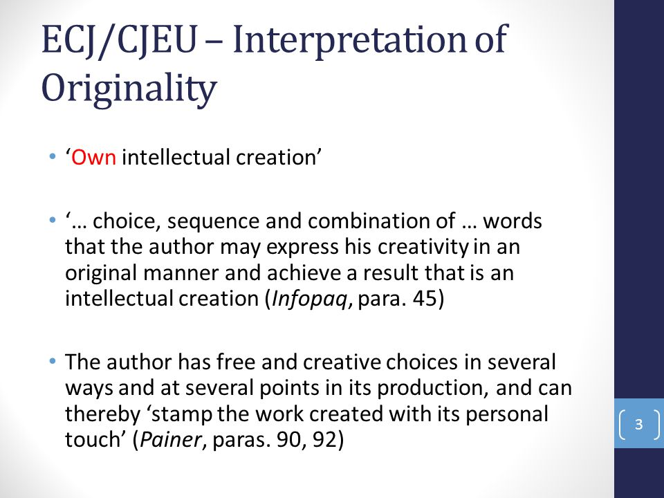 ECJ/CJEU – Interpretation of Originality 'Own intellectual creation' '… choice, sequence and combination of … words that the author may express his creativity in an original manner and achieve a result that is an intellectual creation (Infopaq, para.