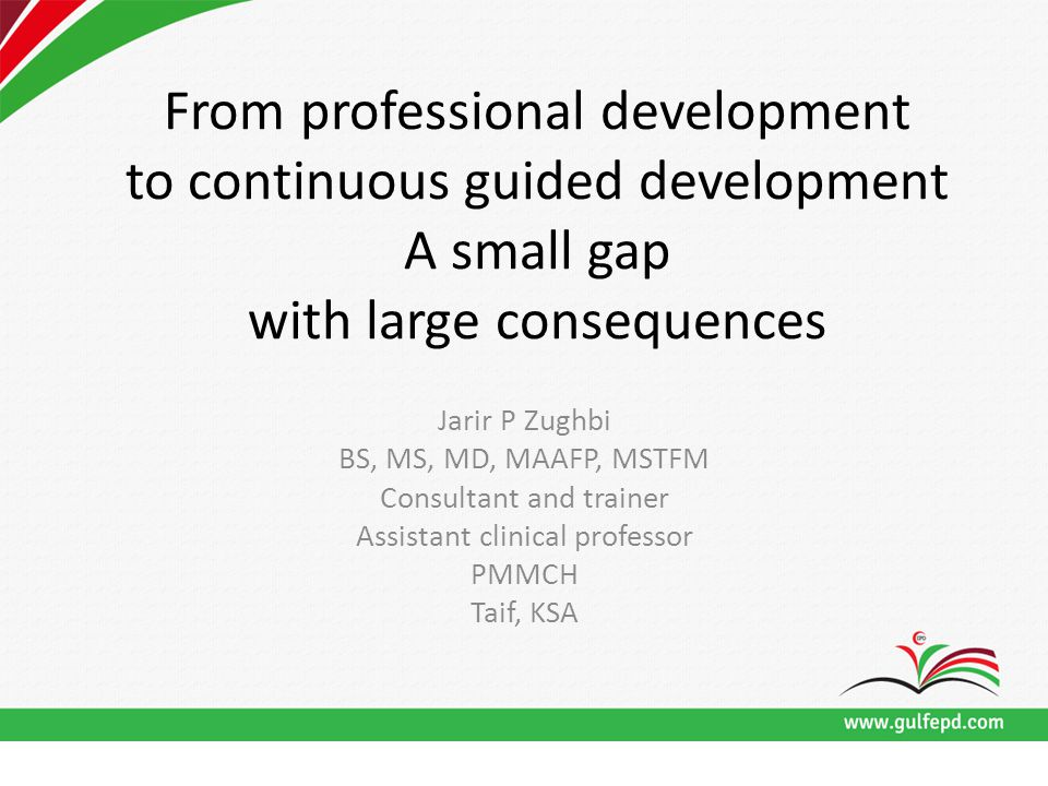 From professional development to continuous guided development A small gap with large consequences Jarir P Zughbi BS, MS, MD, MAAFP, MSTFM Consultant and trainer Assistant clinical professor PMMCH Taif, KSA