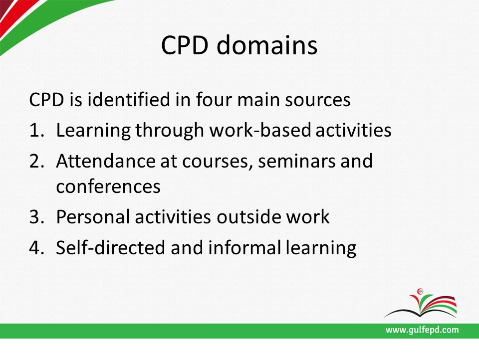 CPD domains CPD is identified in four main sources 1.Learning through work-based activities 2.Attendance at courses, seminars and conferences 3.Personal activities outside work 4.Self-directed and informal learning