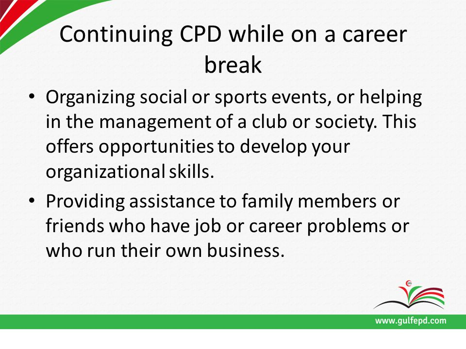 Continuing CPD while on a career break Organizing social or sports events, or helping in the management of a club or society.