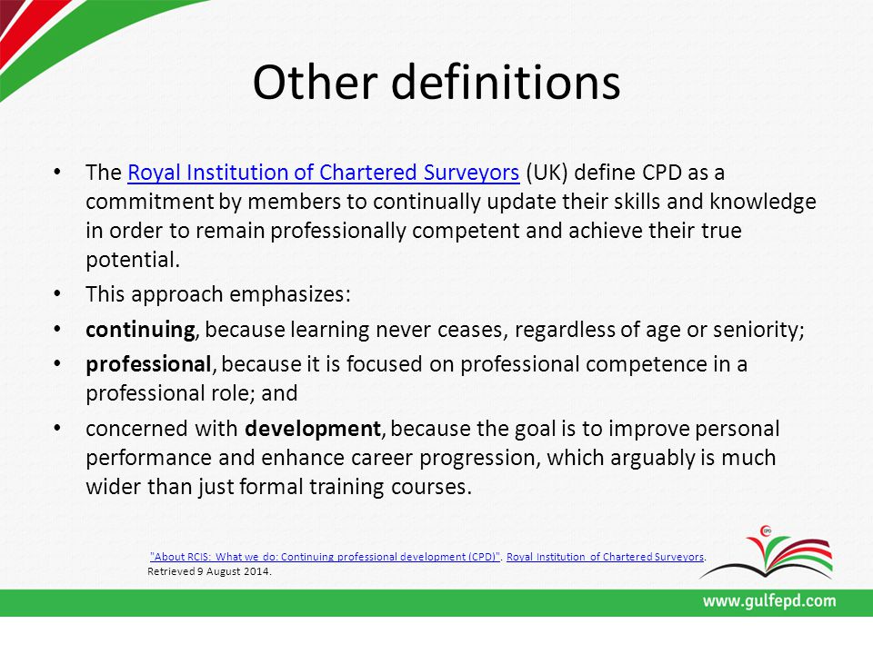 Other definitions The Royal Institution of Chartered Surveyors (UK) define CPD as a commitment by members to continually update their skills and knowledge in order to remain professionally competent and achieve their true potential.Royal Institution of Chartered Surveyors This approach emphasizes: continuing, because learning never ceases, regardless of age or seniority; professional, because it is focused on professional competence in a professional role; and concerned with development, because the goal is to improve personal performance and enhance career progression, which arguably is much wider than just formal training courses.