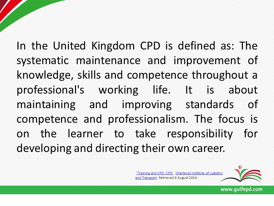 In the United Kingdom CPD is defined as: The systematic maintenance and improvement of knowledge, skills and competence throughout a professional s working life.